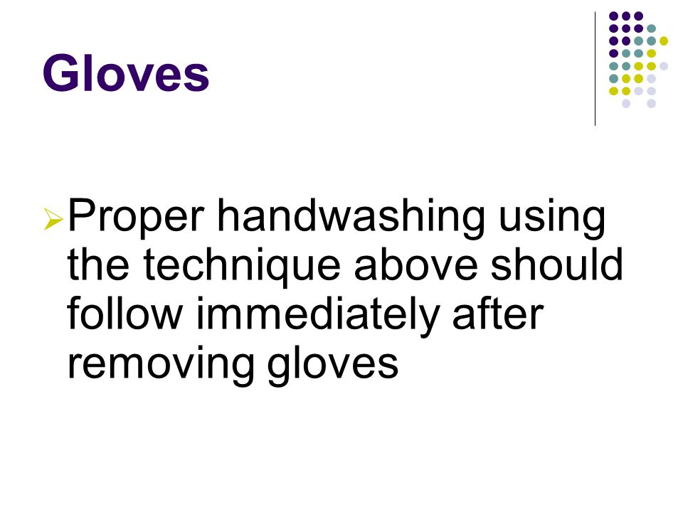 Gloves  Proper handwashing using the technique above should follow immediately after removing gloves