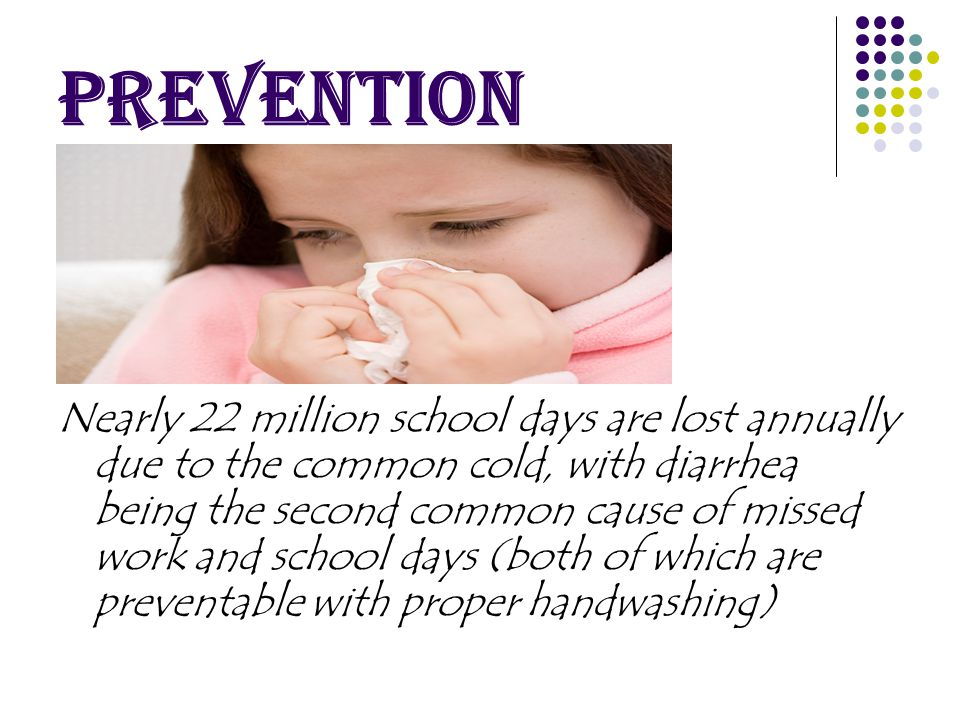 Nearly 22 million school days are lost annually due to the common cold, with diarrhea being the second common cause of missed work and school days (both of which are preventable with proper handwashing)
