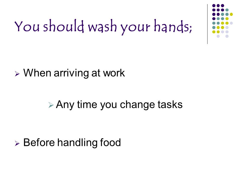 You should wash your hands;  When arriving at work  Any time you change tasks  Before handling food