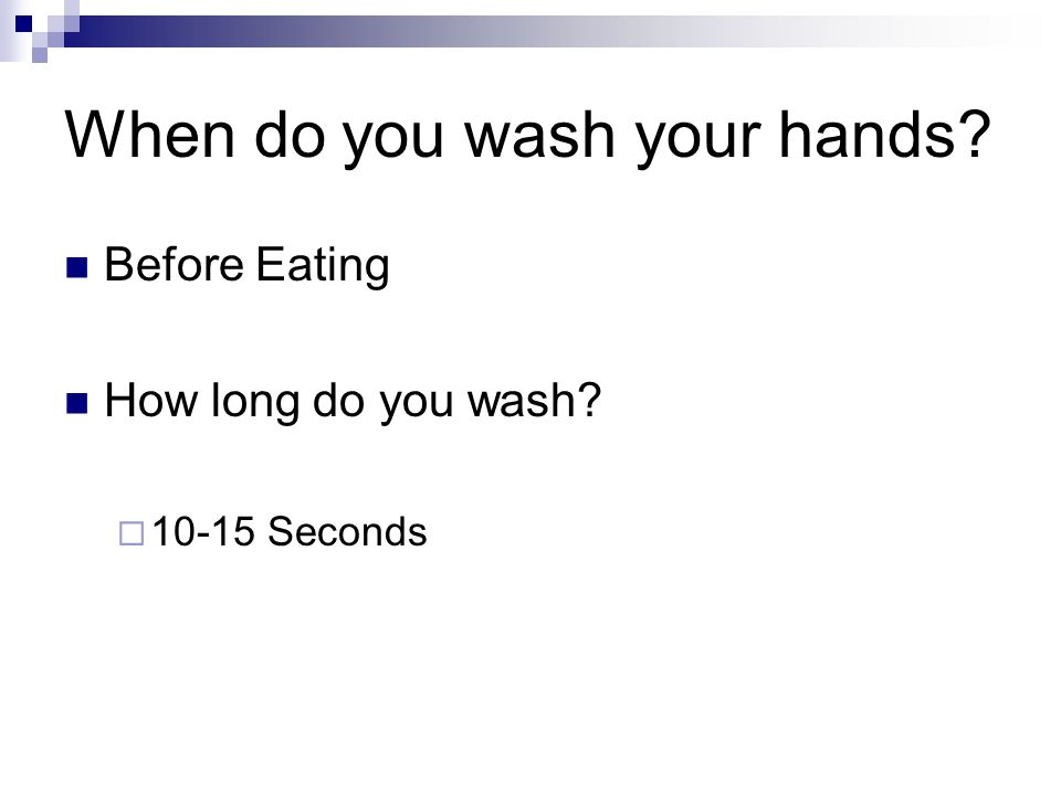 When do you wash your hands Before Eating How long do you wash  Seconds