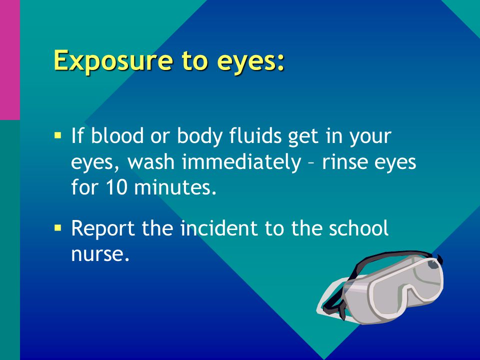 Exposure to eyes:  If blood or body fluids get in your eyes, wash immediately – rinse eyes for 10 minutes.