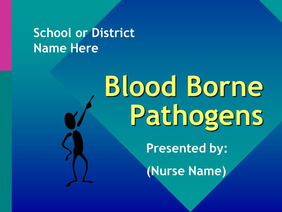 Blood Borne Pathogens Presented by: (Nurse Name) School or District Name Here