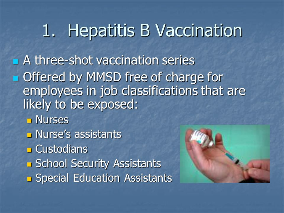 1.Hepatitis B Vaccination A three-shot vaccination series A three-shot vaccination series Offered by MMSD free of charge for employees in job classifications that are likely to be exposed: Offered by MMSD free of charge for employees in job classifications that are likely to be exposed: Nurses Nurses Nurse's assistants Nurse's assistants Custodians Custodians School Security Assistants School Security Assistants Special Education Assistants Special Education Assistants