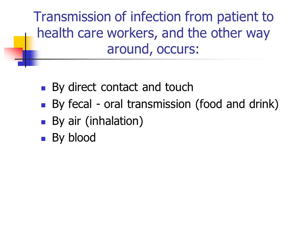 Transmission of infection from patient to health care workers, and the other way around, occurs: By direct contact and touch By fecal - oral transmission (food and drink) By air (inhalation) By blood
