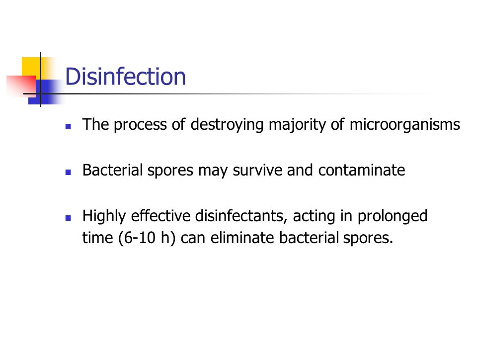 Disinfection The process of destroying majority of microorganisms Bacterial spores may survive and contaminate Highly effective disinfectants, acting in prolonged time (6-10 h) can eliminate bacterial spores.