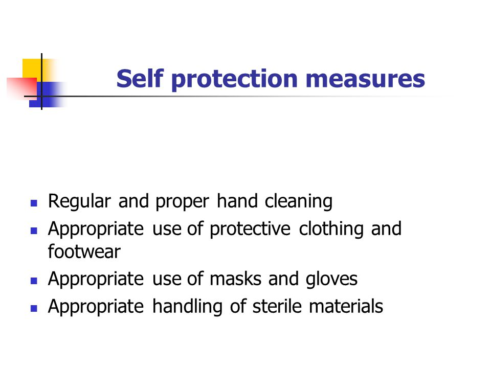 Self protection measures Regular and proper hand cleaning Appropriate use of protective clothing and footwear Appropriate use of masks and gloves Appropriate handling of sterile materials