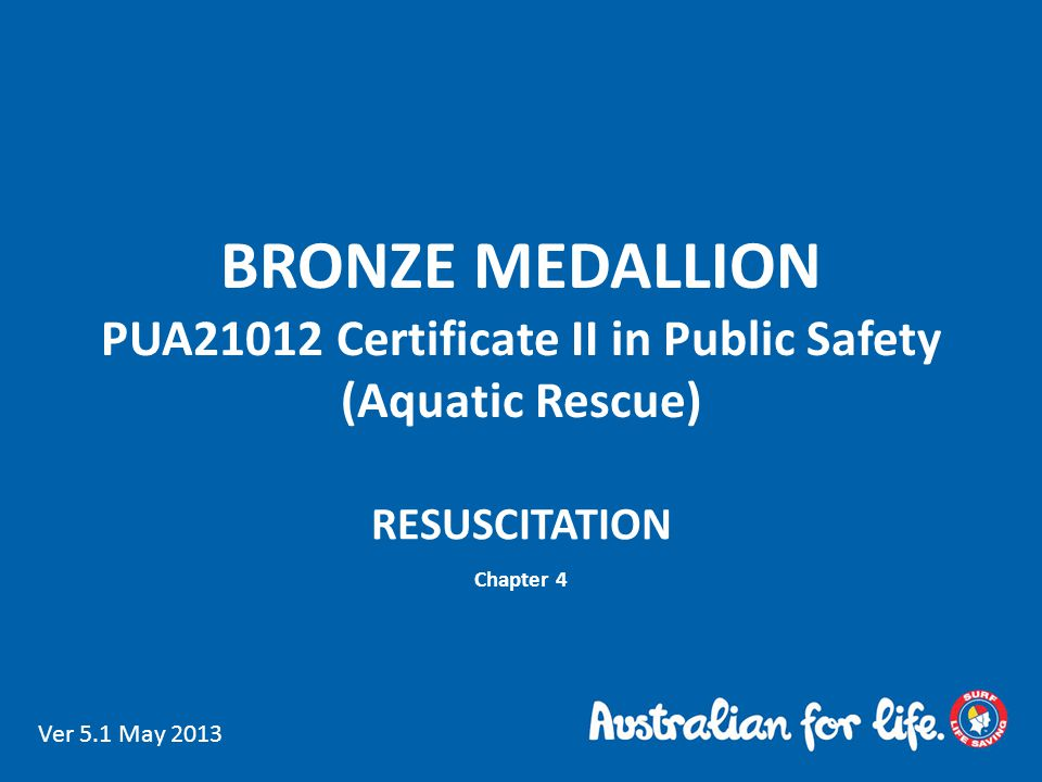 BRONZE MEDALLION PUA21012 Certificate II in Public Safety (Aquatic Rescue) RESUSCITATION Chapter 4 Ver 5.1 May 2013
