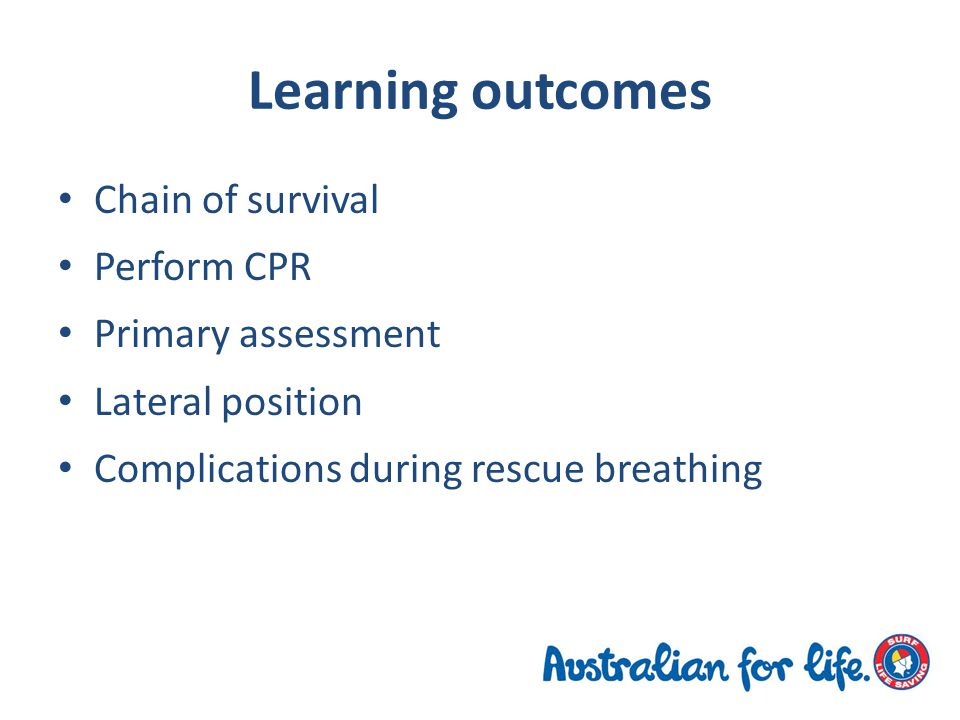 Learning outcomes Chain of survival Perform CPR Primary assessment Lateral position Complications during rescue breathing