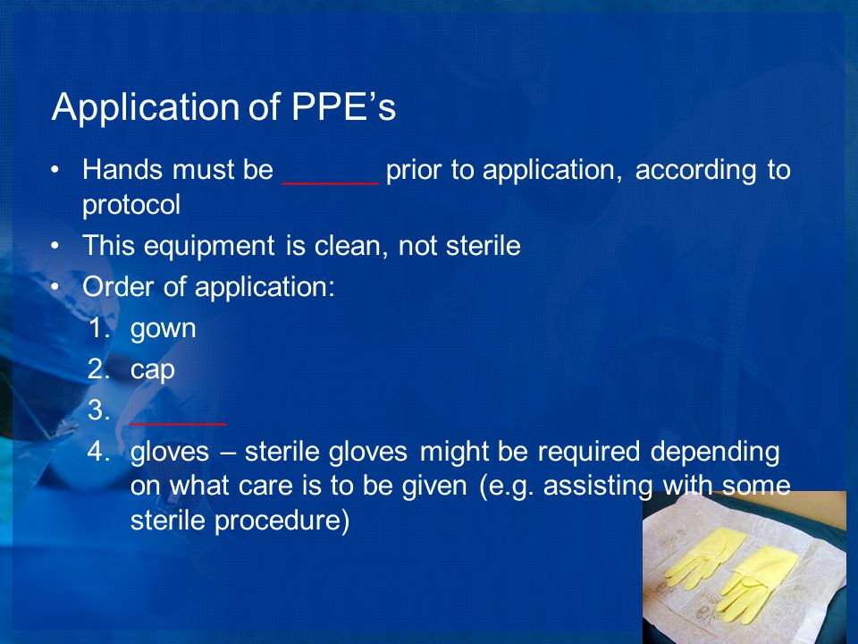 Application of PPE's Hands must be ______ prior to application, according to protocol This equipment is clean, not sterile Order of application: 1.gown 2.cap 3.______ 4.gloves – sterile gloves might be required depending on what care is to be given (e.g.
