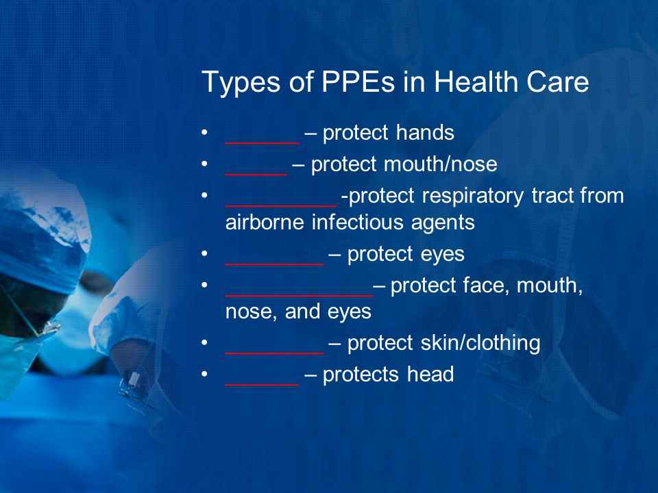 Types of PPEs in Health Care ______ – protect hands _____ – protect mouth/nose _________ -protect respiratory tract from airborne infectious agents ________ – protect eyes ____________– protect face, mouth, nose, and eyes ________ – protect skin/clothing ______ – protects head