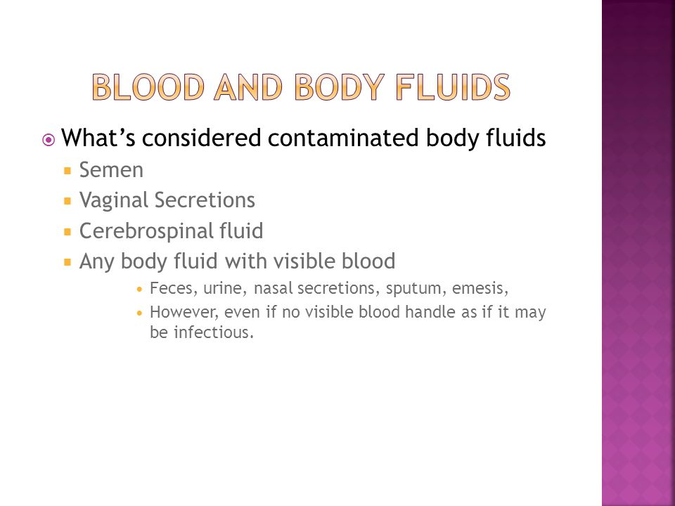  What's considered contaminated body fluids  Semen  Vaginal Secretions  Cerebrospinal fluid  Any body fluid with visible blood Feces, urine, nasal secretions, sputum, emesis, However, even if no visible blood handle as if it may be infectious.