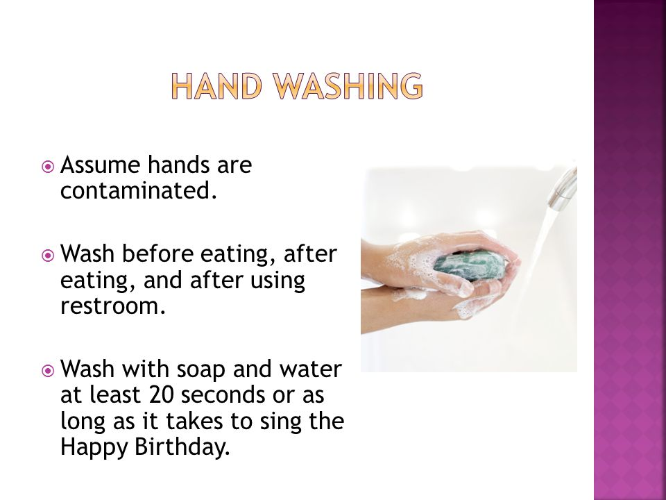  Assume hands are contaminated.  Wash before eating, after eating, and after using restroom.