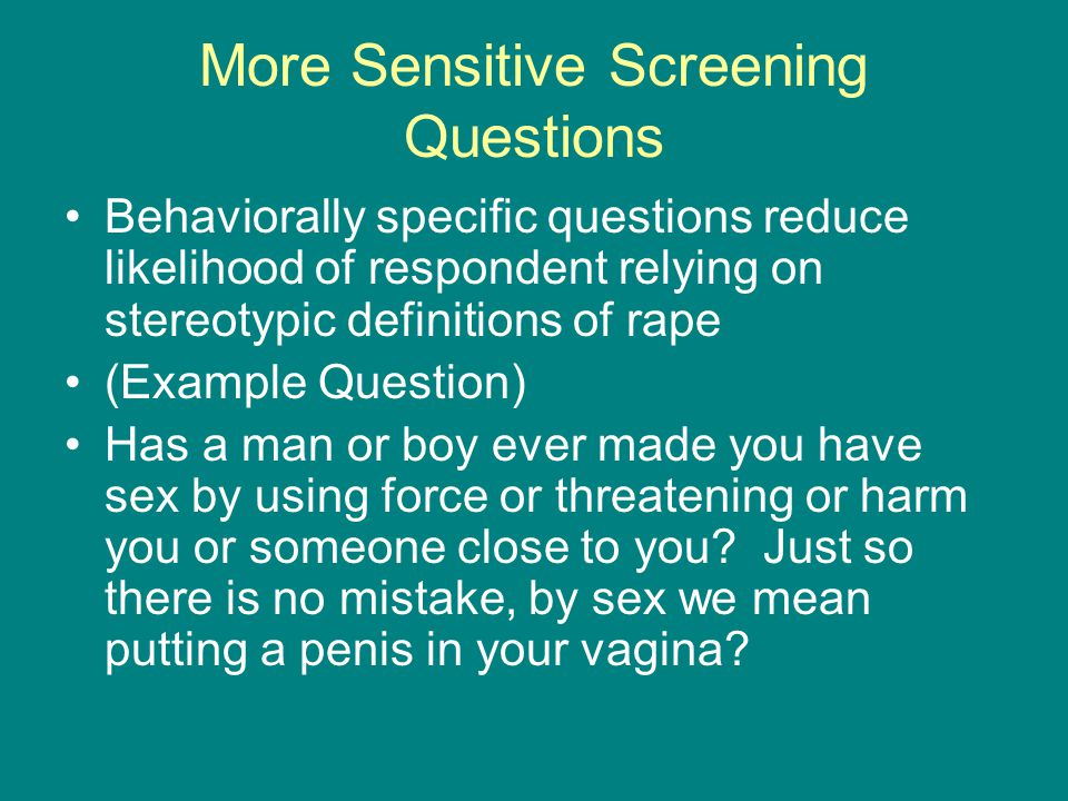 More Sensitive Screening Questions Behaviorally specific questions reduce likelihood of respondent relying on stereotypic definitions of rape (Example Question) Has a man or boy ever made you have sex by using force or threatening or harm you or someone close to you.