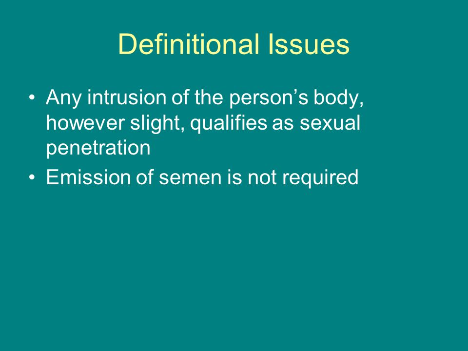 Definitional Issues Any intrusion of the person's body, however slight, qualifies as sexual penetration Emission of semen is not required