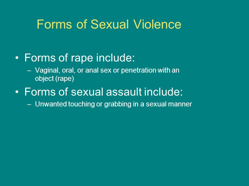 Forms of Sexual Violence Forms of rape include: –Vaginal, oral, or anal sex or penetration with an object (rape) Forms of sexual assault include: –Unwanted touching or grabbing in a sexual manner