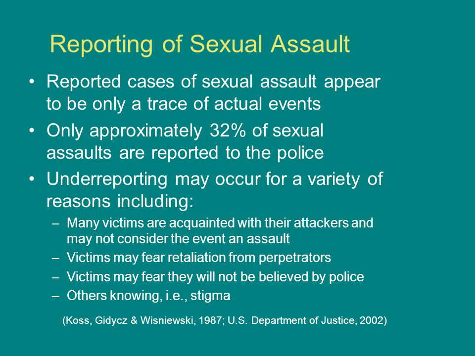 Reporting of Sexual Assault Reported cases of sexual assault appear to be only a trace of actual events Only approximately 32% of sexual assaults are reported to the police Underreporting may occur for a variety of reasons including: –Many victims are acquainted with their attackers and may not consider the event an assault –Victims may fear retaliation from perpetrators –Victims may fear they will not be believed by police –Others knowing, i.e., stigma (Koss, Gidycz & Wisniewski, 1987; U.S.
