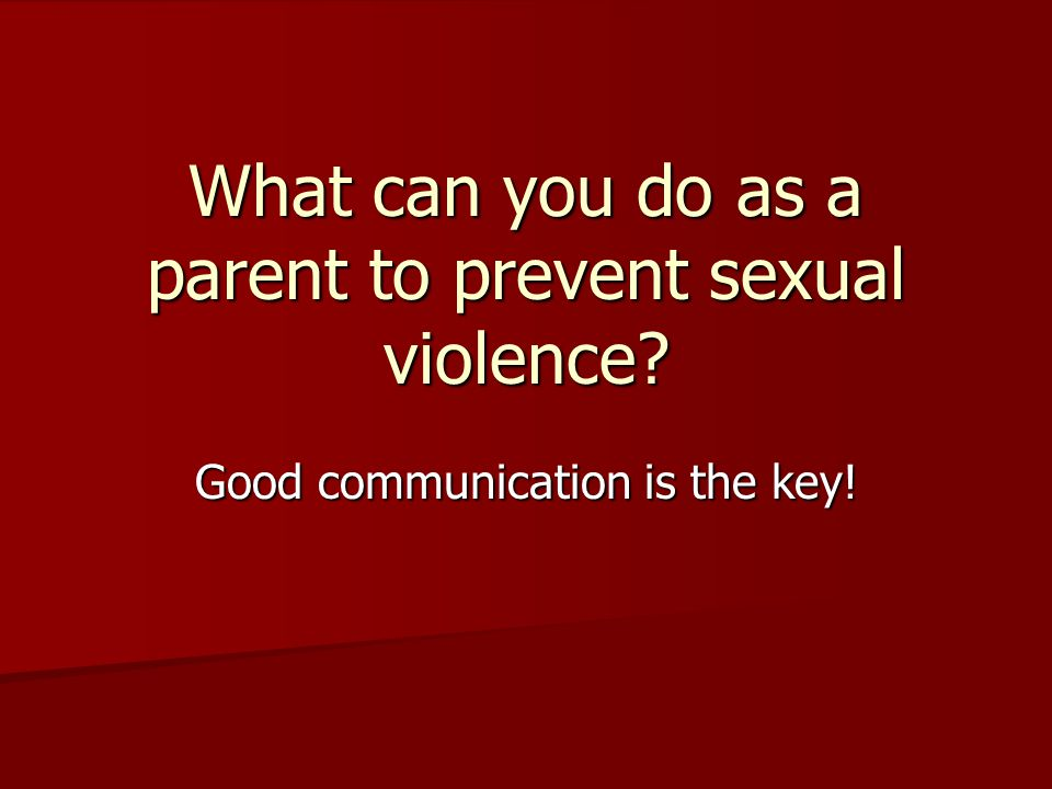 What can you do as a parent to prevent sexual violence Good communication is the key!