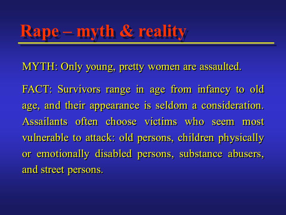 Rape – myth & reality MYTH: Only young, pretty women are assaulted.