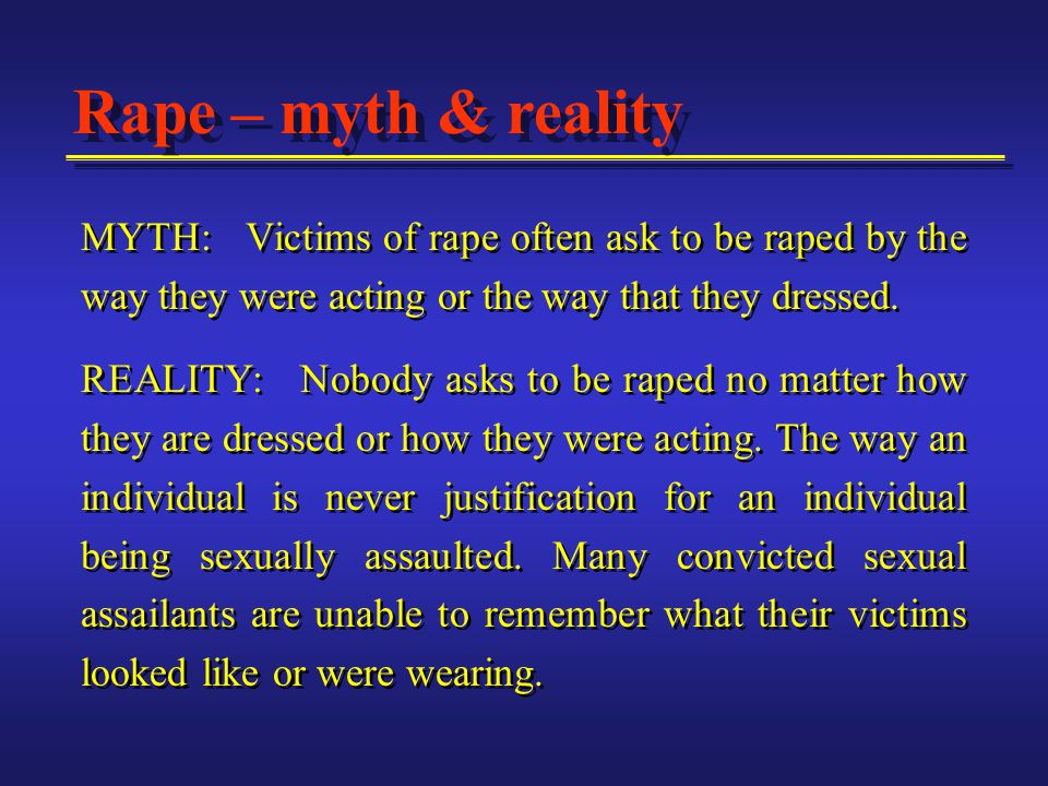 MYTH: Victims of rape often ask to be raped by the way they were acting or the way that they dressed.