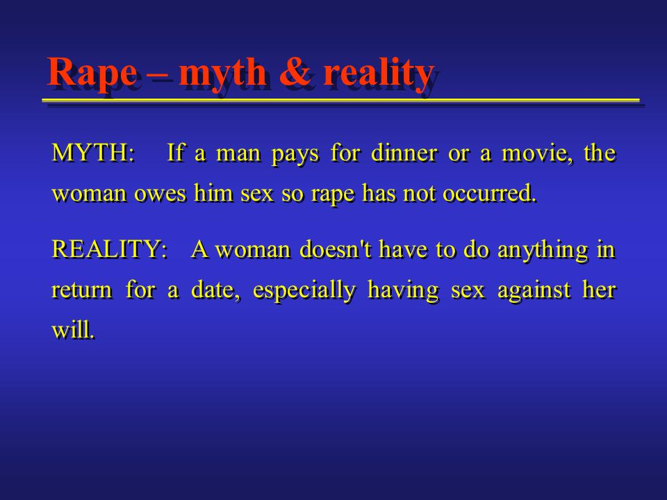 MYTH: If a man pays for dinner or a movie, the woman owes him sex so rape has not occurred.