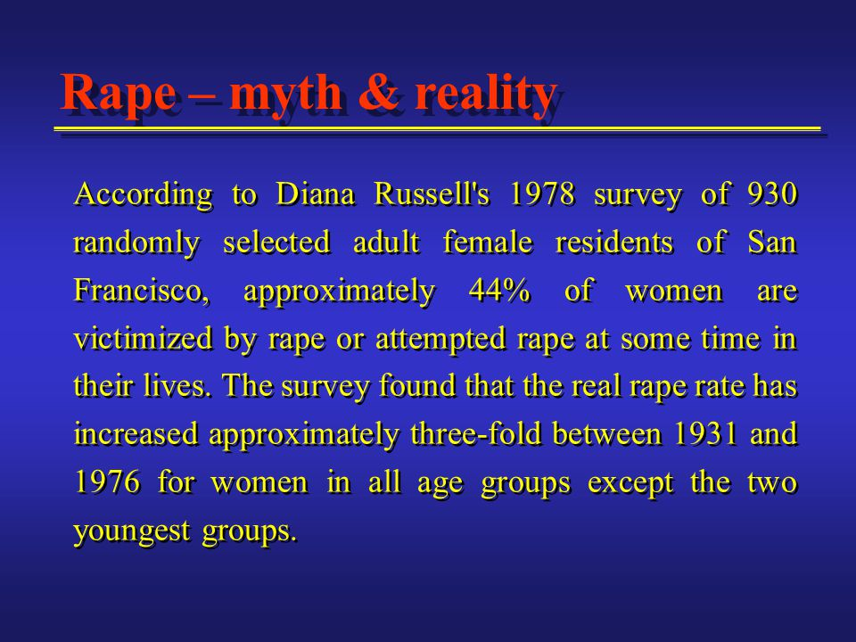 Rape – myth & reality According to Diana Russell s 1978 survey of 930 randomly selected adult female residents of San Francisco, approximately 44% of women are victimized by rape or attempted rape at some time in their lives.