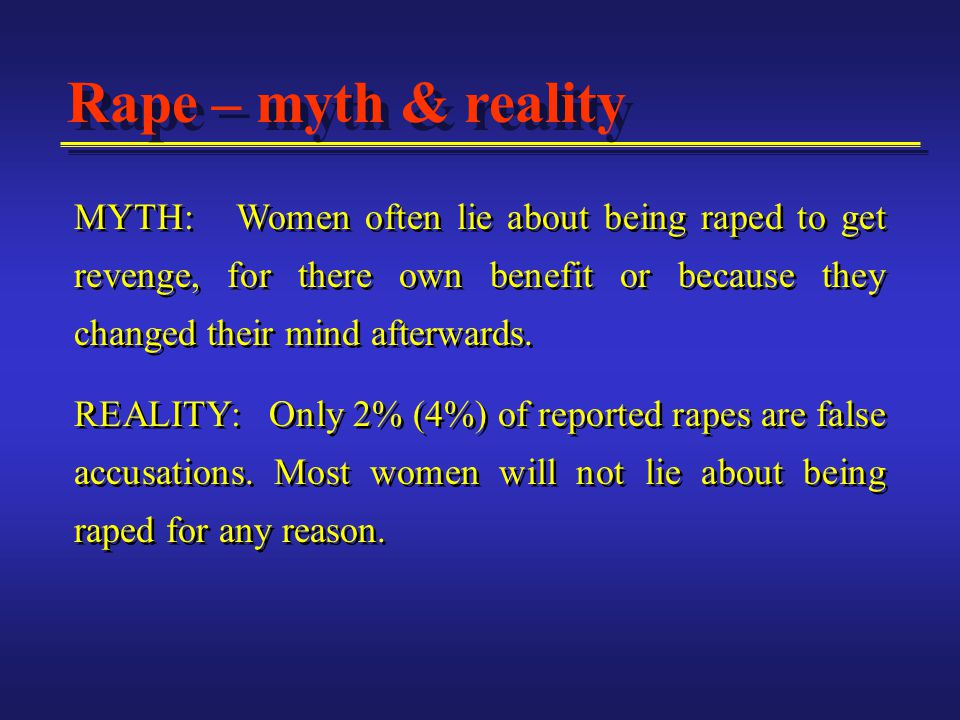 MYTH: Women often lie about being raped to get revenge, for there own benefit or because they changed their mind afterwards.