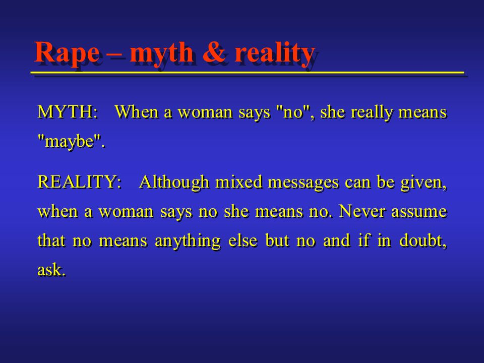 MYTH: When a woman says no , she really means maybe .