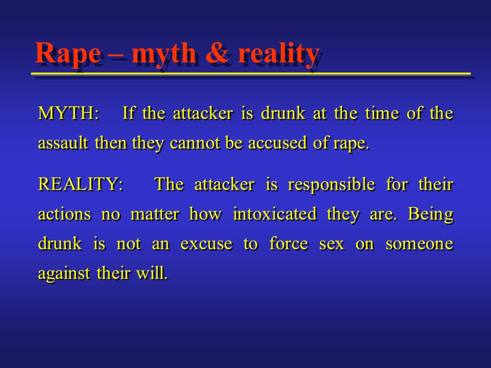 MYTH: If the attacker is drunk at the time of the assault then they cannot be accused of rape.