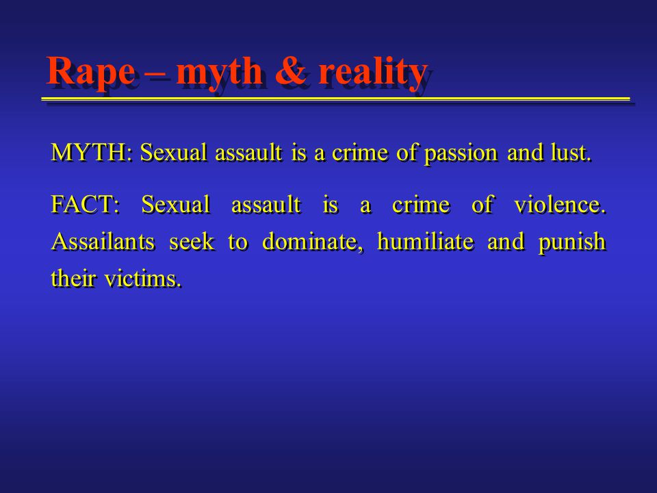 Rape – myth & reality MYTH: Sexual assault is a crime of passion and lust.