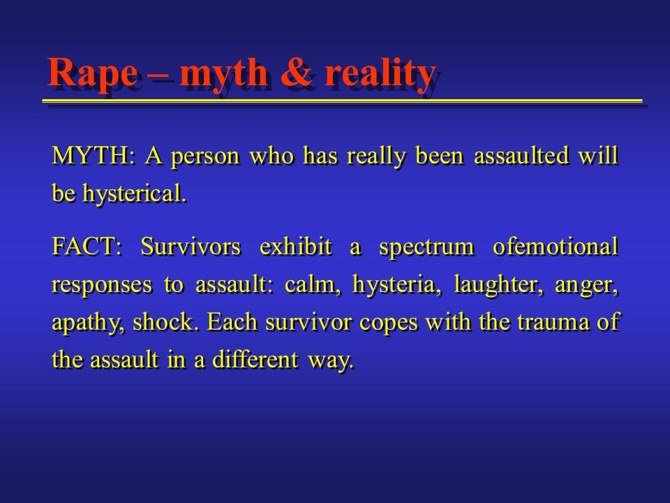 Rape – myth & reality MYTH: A person who has really been assaulted will be hysterical.
