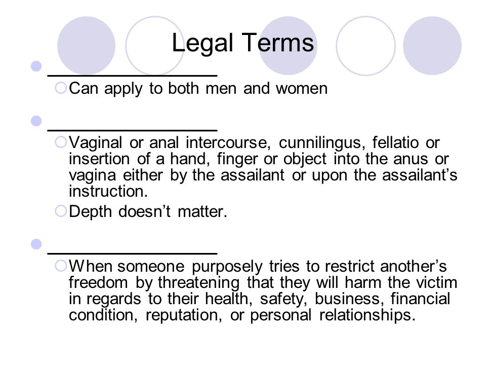 Legal Terms ________________  Can apply to both men and women ________________  Vaginal or anal intercourse, cunnilingus, fellatio or insertion of a hand, finger or object into the anus or vagina either by the assailant or upon the assailant's instruction.