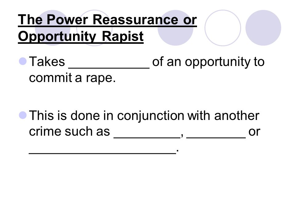 The Power Reassurance or Opportunity Rapist Takes ___________ of an opportunity to commit a rape.