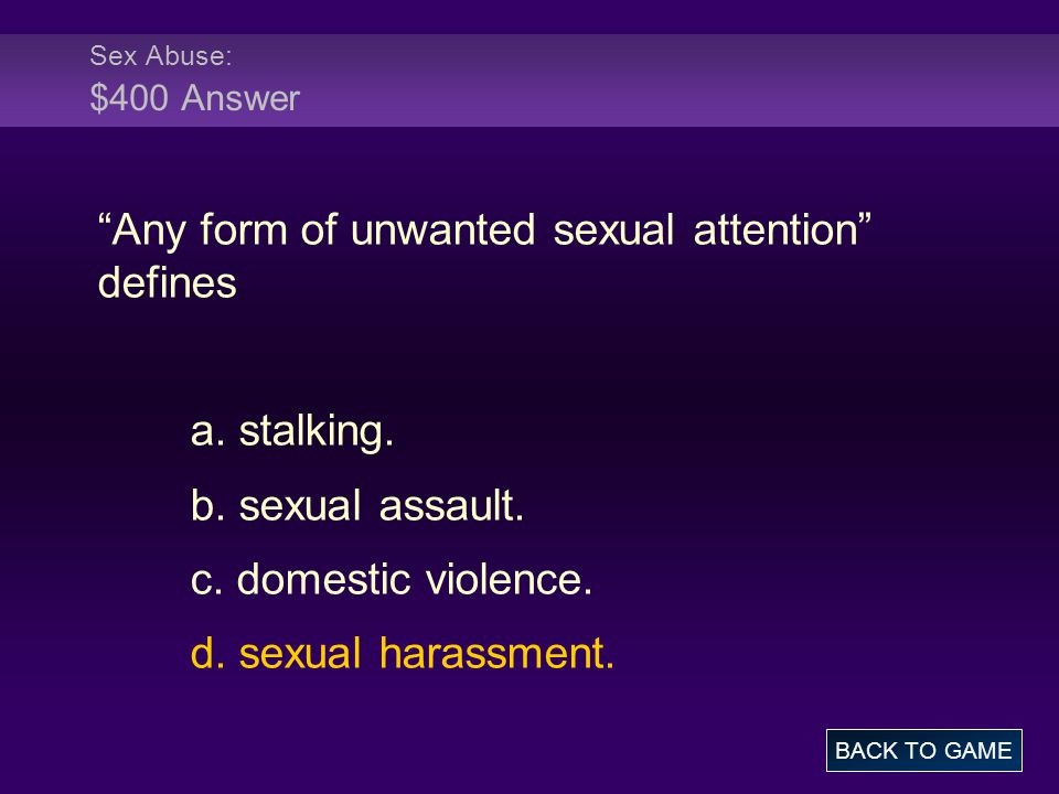 Sex Abuse: $400 Answer Any form of unwanted sexual attention defines a.