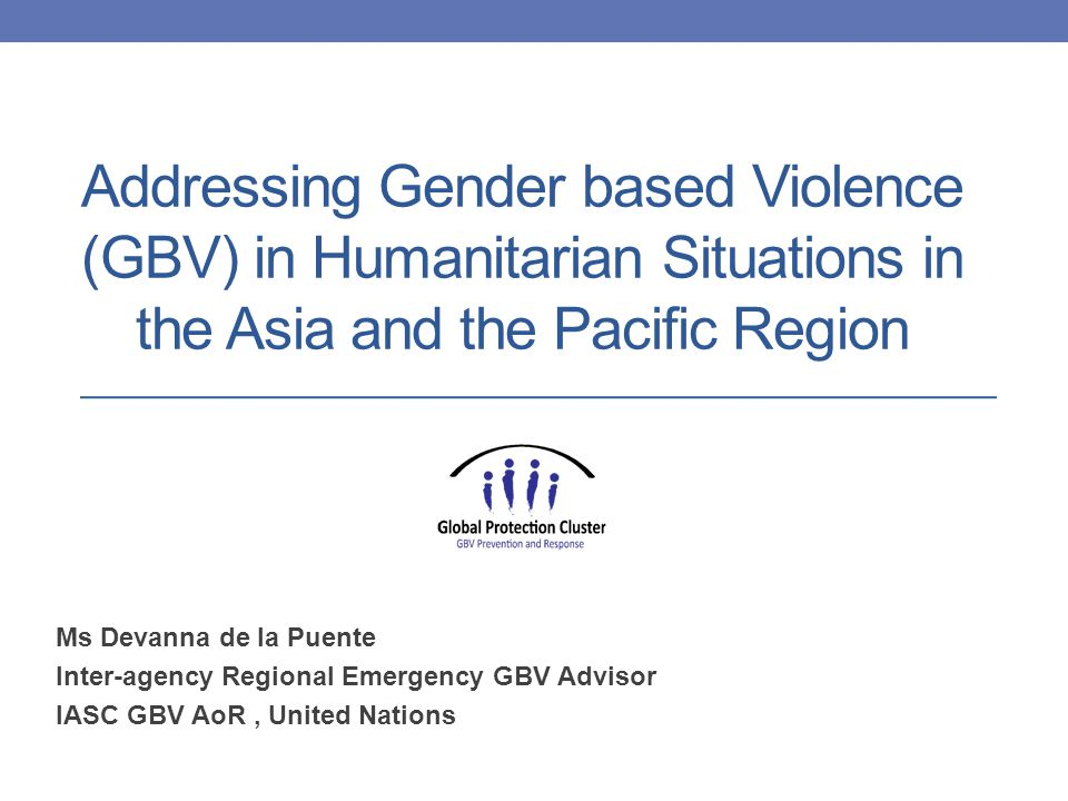 Addressing Gender based Violence (GBV) in Humanitarian Situations in the Asia and the Pacific Region Ms Devanna de la Puente Inter-agency Regional Emergency GBV Advisor IASC GBV AoR, United Nations