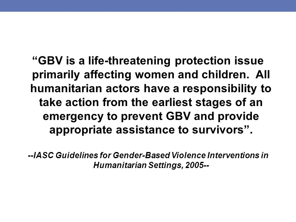 GBV is a life-threatening protection issue primarily affecting women and children.