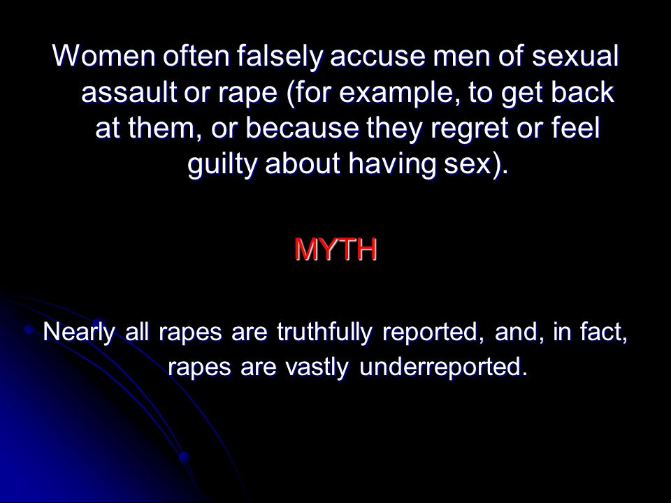 Women often falsely accuse men of sexual assault or rape (for example, to get back at them, or because they regret or feel guilty about having sex).