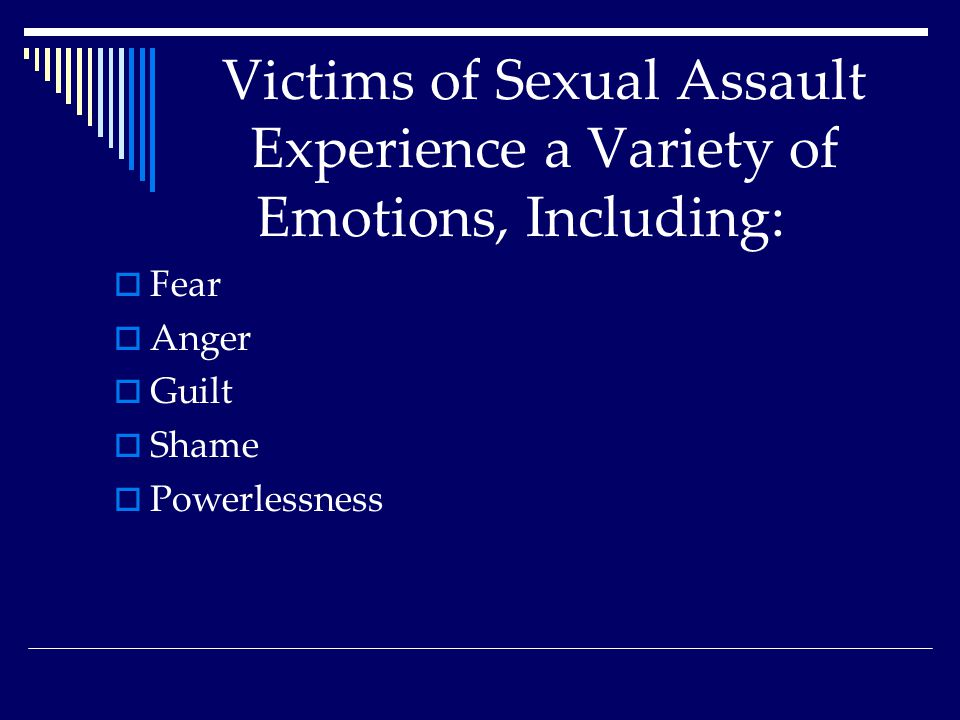 Victims of Sexual Assault Experience a Variety of Emotions, Including:  Fear  Anger  Guilt  Shame  Powerlessness