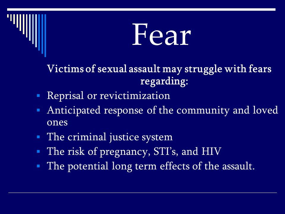 Fear Victims of sexual assault may struggle with fears regarding:  Reprisal or revictimization  Anticipated response of the community and loved ones  The criminal justice system  The risk of pregnancy, STI's, and HIV  The potential long term effects of the assault.