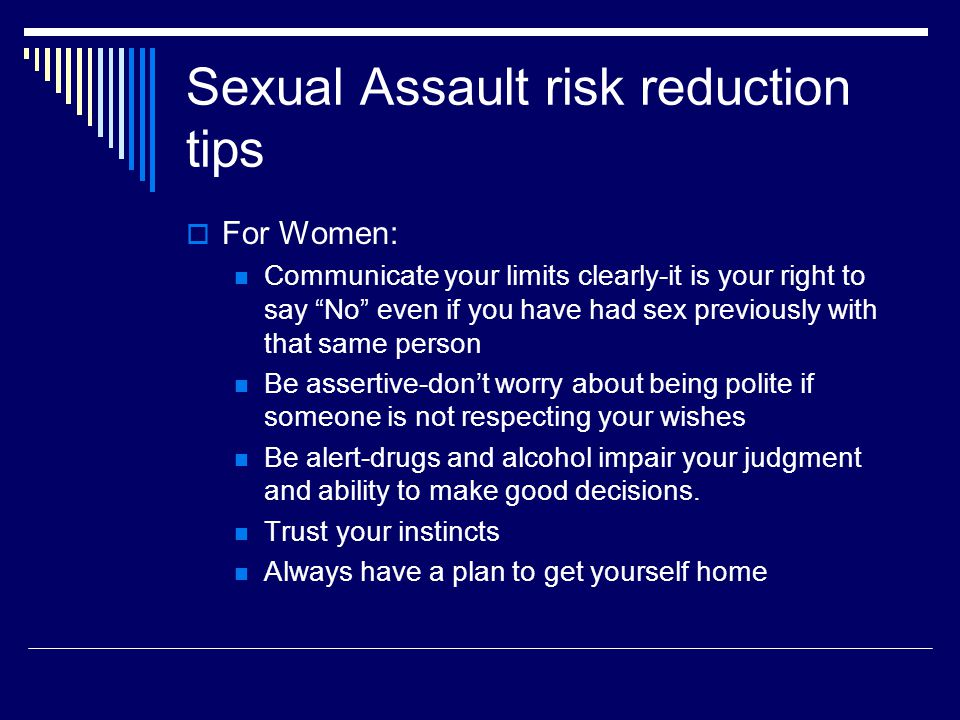 Sexual Assault risk reduction tips  For Women: Communicate your limits clearly-it is your right to say No even if you have had sex previously with that same person Be assertive-don't worry about being polite if someone is not respecting your wishes Be alert-drugs and alcohol impair your judgment and ability to make good decisions.