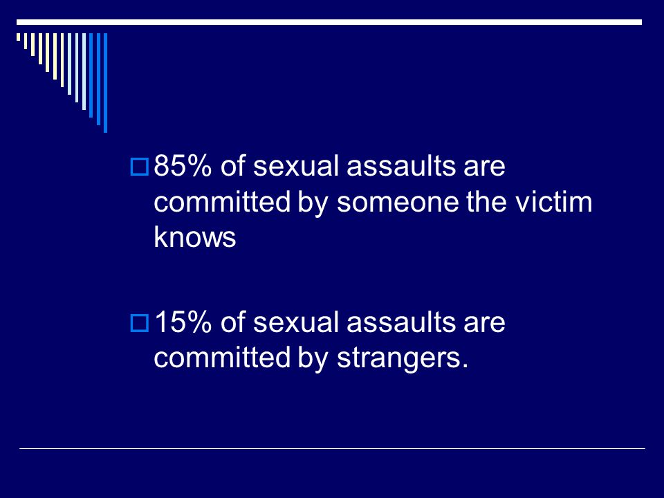  85% of sexual assaults are committed by someone the victim knows  15% of sexual assaults are committed by strangers.