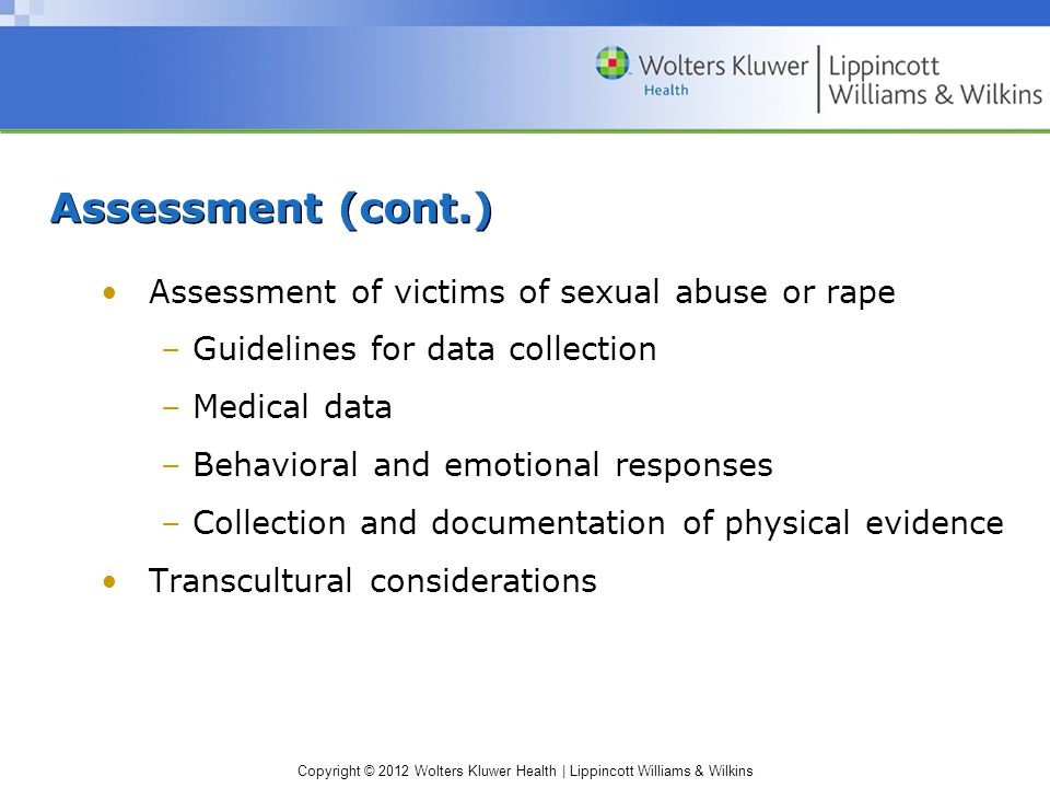 Copyright © 2012 Wolters Kluwer Health | Lippincott Williams & Wilkins Assessment (cont.) Assessment of victims of sexual abuse or rape – Guidelines for data collection – Medical data – Behavioral and emotional responses – Collection and documentation of physical evidence Transcultural considerations