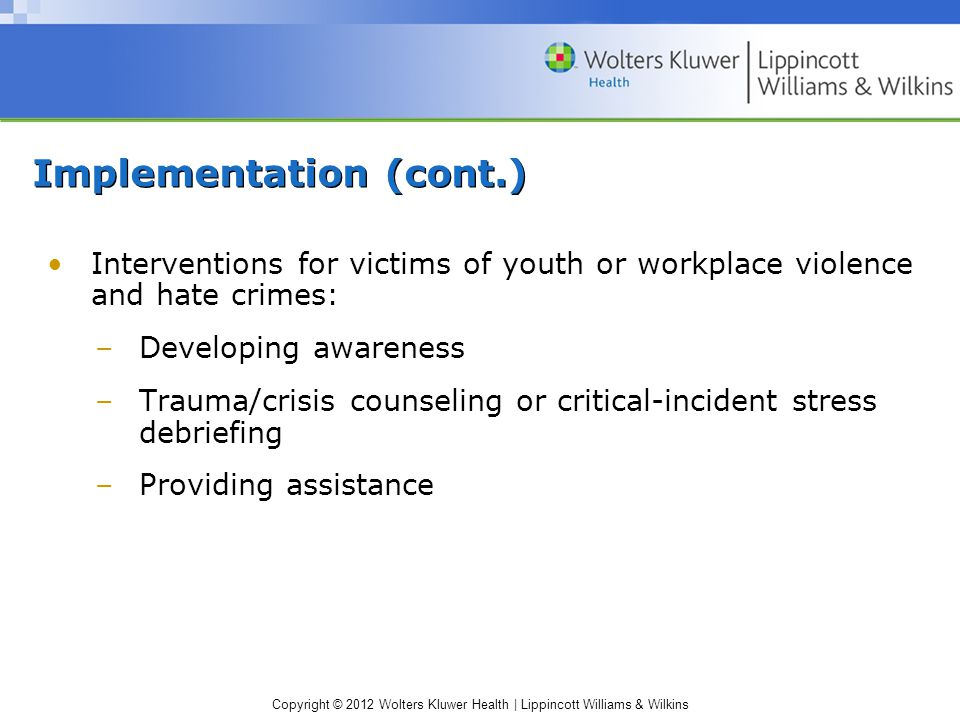 Copyright © 2012 Wolters Kluwer Health | Lippincott Williams & Wilkins Implementation (cont.) Interventions for victims of youth or workplace violence and hate crimes: –Developing awareness –Trauma/crisis counseling or critical-incident stress debriefing –Providing assistance