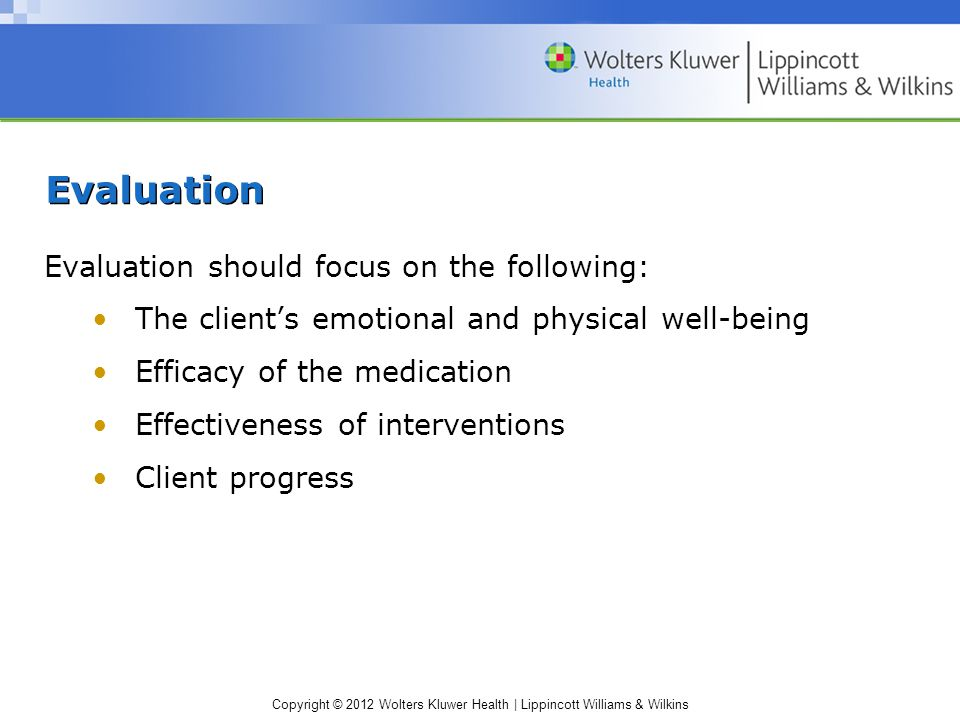 Copyright © 2012 Wolters Kluwer Health | Lippincott Williams & Wilkins Evaluation Evaluation should focus on the following: The client's emotional and physical well-being Efficacy of the medication Effectiveness of interventions Client progress
