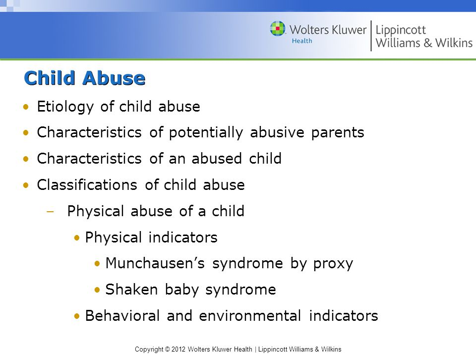 Copyright © 2012 Wolters Kluwer Health | Lippincott Williams & Wilkins Child Abuse Etiology of child abuse Characteristics of potentially abusive parents Characteristics of an abused child Classifications of child abuse –Physical abuse of a child Physical indicators Munchausen's syndrome by proxy Shaken baby syndrome Behavioral and environmental indicators