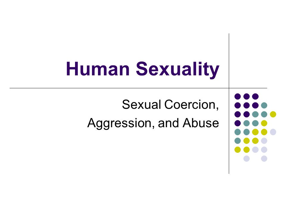 Human Sexuality Sexual Coercion, Aggression, and Abuse