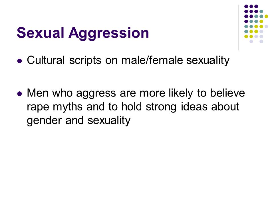 Sexual Aggression Cultural scripts on male/female sexuality Men who aggress are more likely to believe rape myths and to hold strong ideas about gender and sexuality