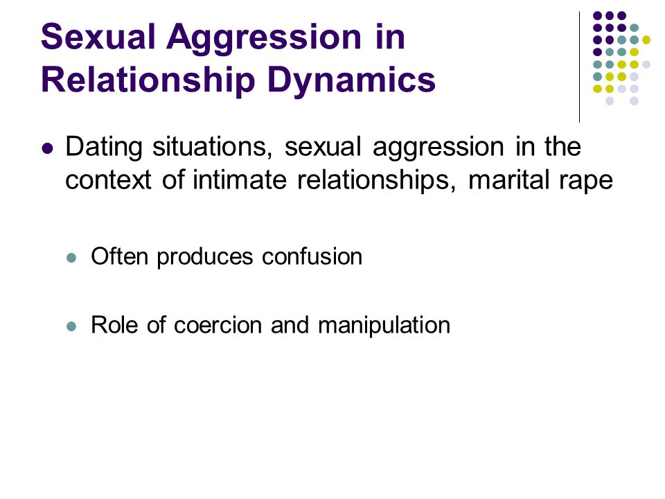 Sexual Aggression in Relationship Dynamics Dating situations, sexual aggression in the context of intimate relationships, marital rape Often produces confusion Role of coercion and manipulation