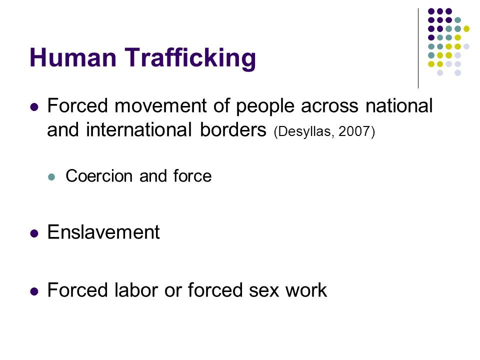 Human Trafficking Forced movement of people across national and international borders (Desyllas, 2007) Coercion and force Enslavement Forced labor or forced sex work
