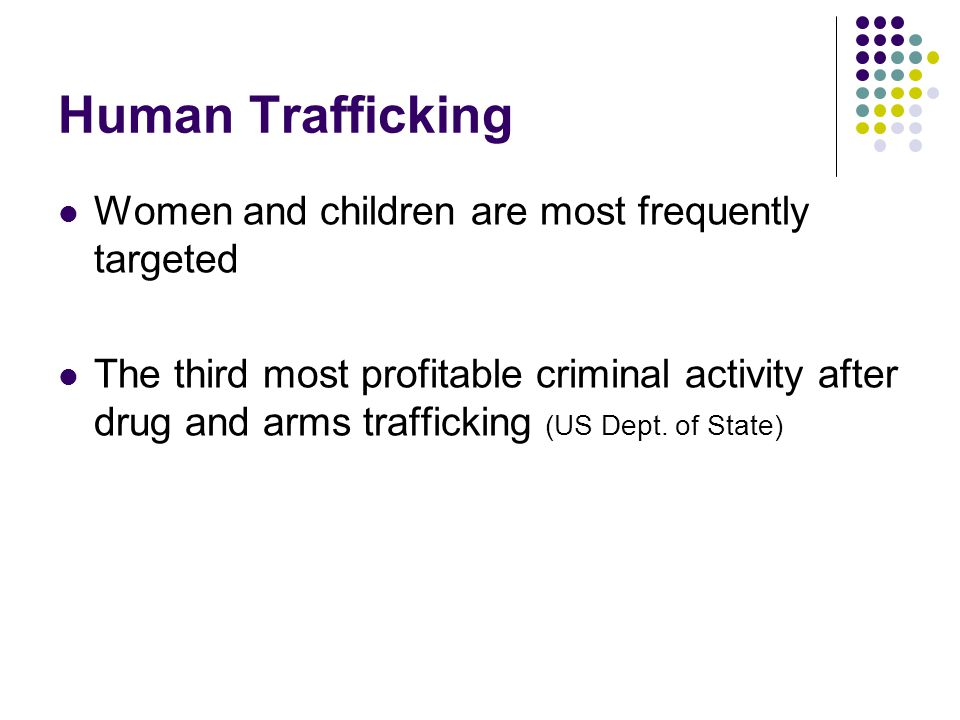 Human Trafficking Women and children are most frequently targeted The third most profitable criminal activity after drug and arms trafficking (US Dept.