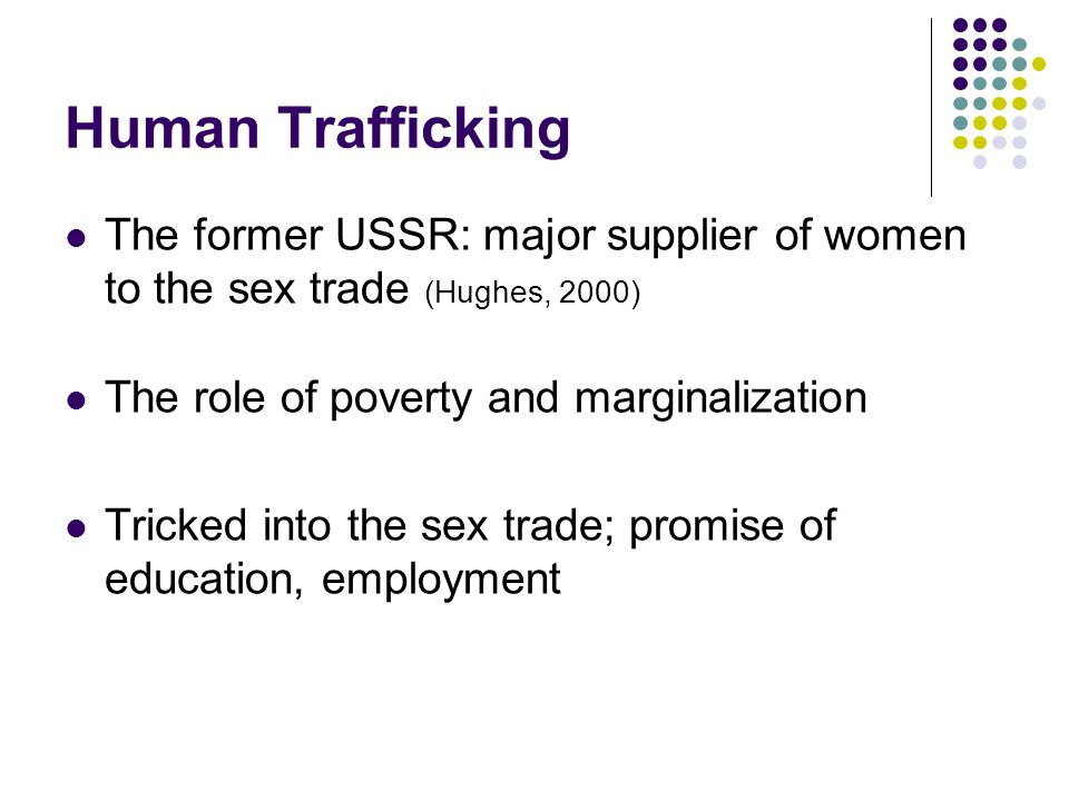 Human Trafficking The former USSR: major supplier of women to the sex trade (Hughes, 2000) The role of poverty and marginalization Tricked into the sex trade; promise of education, employment